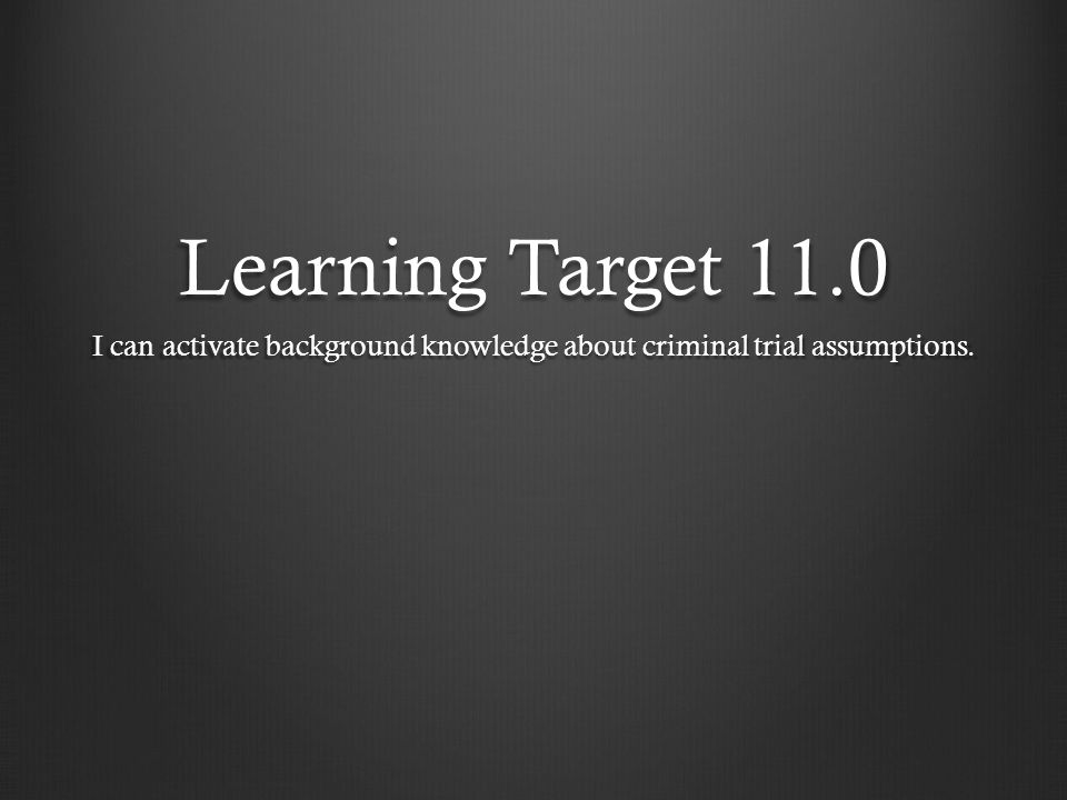 Learning Target 11.0 I can activate background knowledge about criminal trial assumptions.