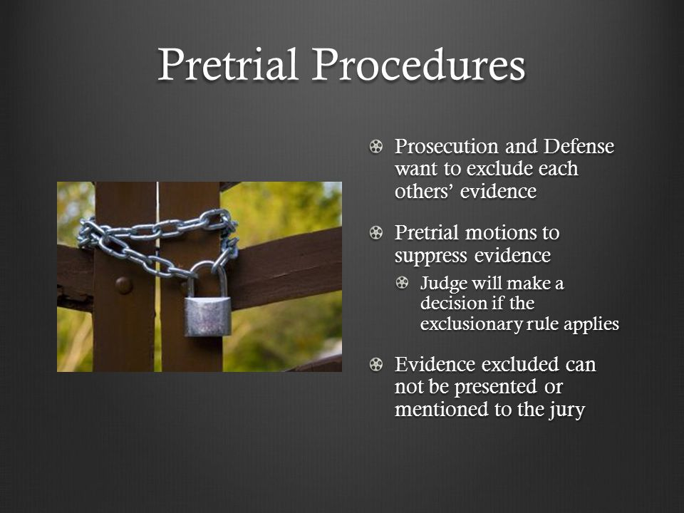 Pretrial Procedures Prosecution and Defense want to exclude each others' evidence Pretrial motions to suppress evidence Judge will make a decision if the exclusionary rule applies Evidence excluded can not be presented or mentioned to the jury