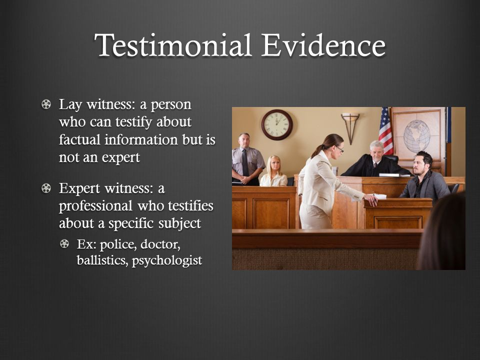 Testimonial Evidence Lay witness: a person who can testify about factual information but is not an expert Expert witness: a professional who testifies about a specific subject Ex: police, doctor, ballistics, psychologist