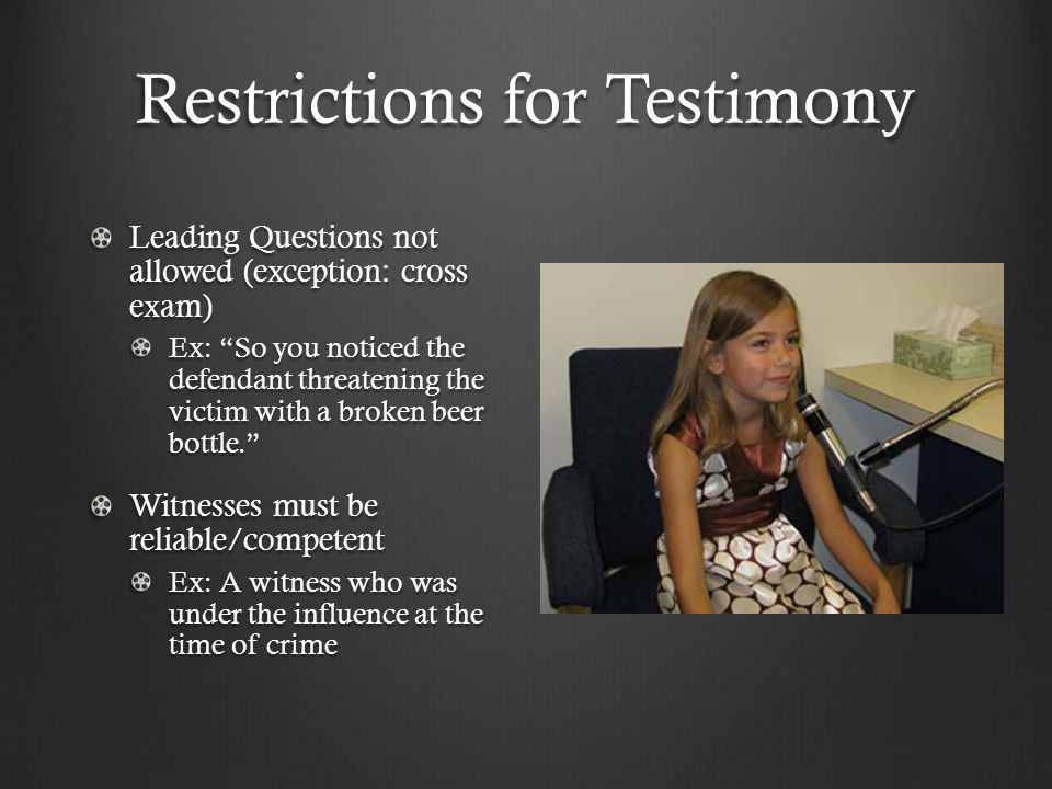 Restrictions for Testimony Leading Questions not allowed (exception: cross exam) Ex: So you noticed the defendant threatening the victim with a broken beer bottle. Witnesses must be reliable/competent Ex: A witness who was under the influence at the time of crime