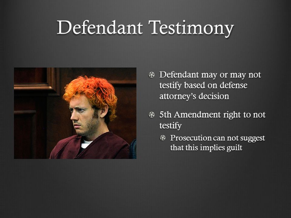 Defendant Testimony Defendant may or may not testify based on defense attorney's decision 5th Amendment right to not testify Prosecution can not suggest that this implies guilt