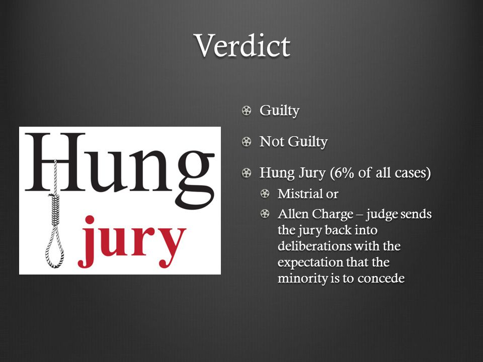Verdict Guilty Not Guilty Hung Jury (6% of all cases) Mistrial or Allen Charge – judge sends the jury back into deliberations with the expectation that the minority is to concede