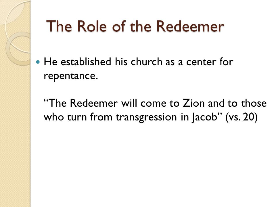 "The Role of the Redeemer He established his church as a center for repentance. ""The Redeemer will come to Zion and to those who turn from transgressio"