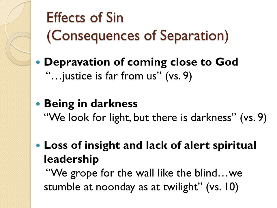 "Effects of Sin (Consequences of Separation) Depravation of coming close to God ""…justice is far from us"" (vs. 9) Being in darkness ""We look for light,"