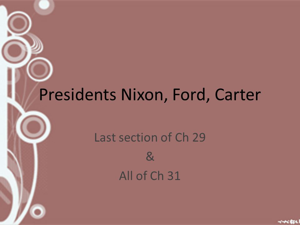 Presidents Nixon, Ford, Carter Last section of Ch 29 & All of Ch 31