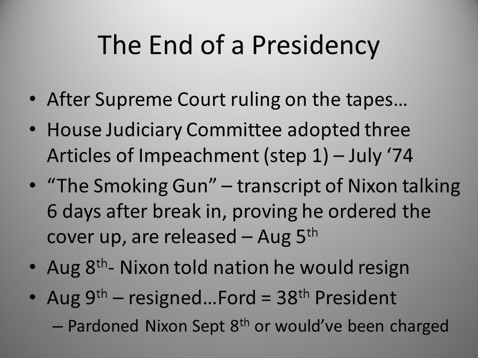 The End of a Presidency After Supreme Court ruling on the tapes… House Judiciary Committee adopted three Articles of Impeachment (step 1) – July '74 The Smoking Gun – transcript of Nixon talking 6 days after break in, proving he ordered the cover up, are released – Aug 5 th Aug 8 th - Nixon told nation he would resign Aug 9 th – resigned…Ford = 38 th President – Pardoned Nixon Sept 8 th or would've been charged