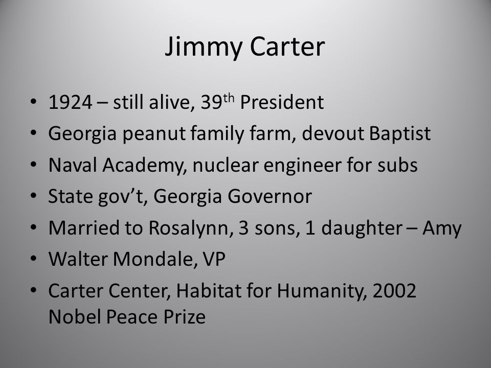 Jimmy Carter 1924 – still alive, 39 th President Georgia peanut family farm, devout Baptist Naval Academy, nuclear engineer for subs State gov't, Georgia Governor Married to Rosalynn, 3 sons, 1 daughter – Amy Walter Mondale, VP Carter Center, Habitat for Humanity, 2002 Nobel Peace Prize