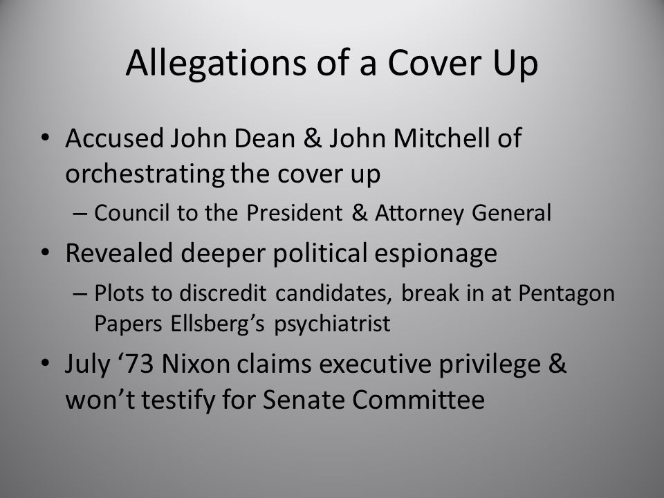 Allegations of a Cover Up Accused John Dean & John Mitchell of orchestrating the cover up – Council to the President & Attorney General Revealed deeper political espionage – Plots to discredit candidates, break in at Pentagon Papers Ellsberg's psychiatrist July '73 Nixon claims executive privilege & won't testify for Senate Committee