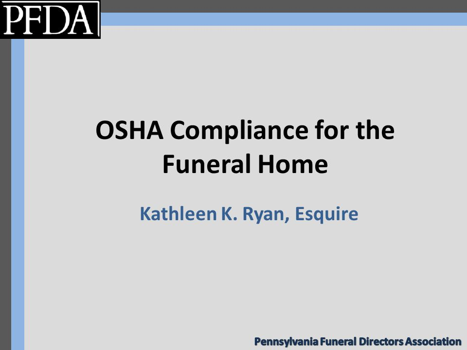 OSHA Compliance for the Funeral Home Kathleen K. Ryan, Esquire