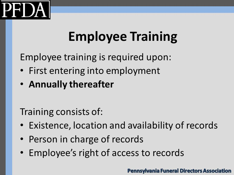 Employee Training Employee training is required upon: First entering into employment Annually thereafter Training consists of: Existence, location and availability of records Person in charge of records Employee's right of access to records
