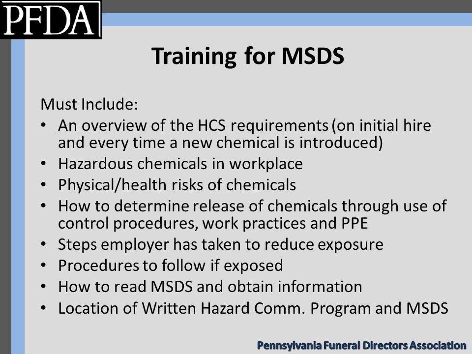 Training for MSDS Must Include: An overview of the HCS requirements (on initial hire and every time a new chemical is introduced) Hazardous chemicals in workplace Physical/health risks of chemicals How to determine release of chemicals through use of control procedures, work practices and PPE Steps employer has taken to reduce exposure Procedures to follow if exposed How to read MSDS and obtain information Location of Written Hazard Comm.