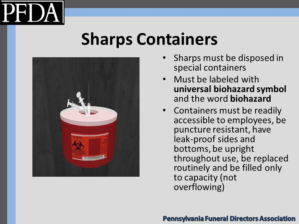 Sharps Containers Sharps must be disposed in special containers Must be labeled with universal biohazard symbol and the word biohazard Containers must be readily accessible to employees, be puncture resistant, have leak-proof sides and bottoms, be upright throughout use, be replaced routinely and be filled only to capacity (not overflowing)