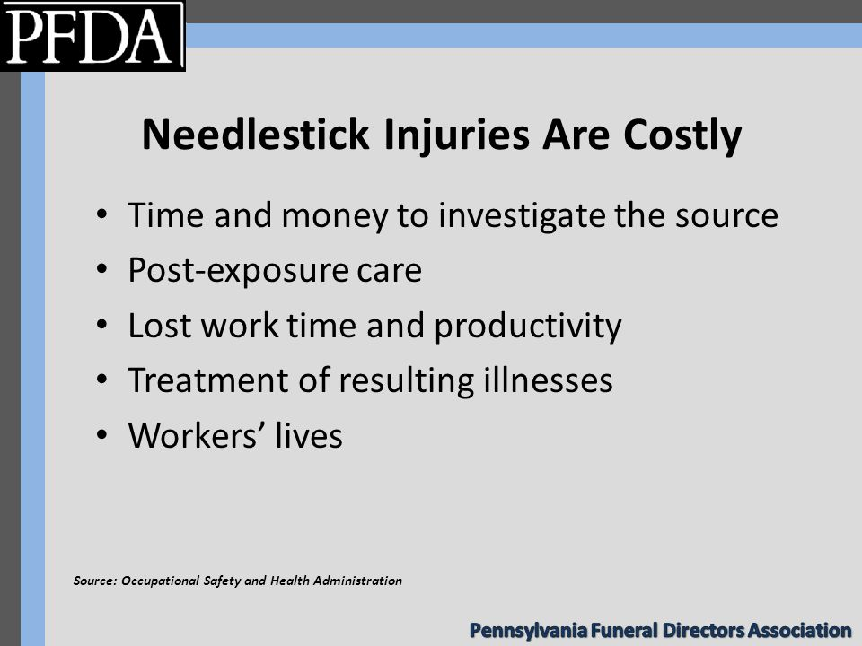 Needlestick Injuries Are Costly Time and money to investigate the source Post-exposure care Lost work time and productivity Treatment of resulting illnesses Workers' lives Source: Occupational Safety and Health Administration