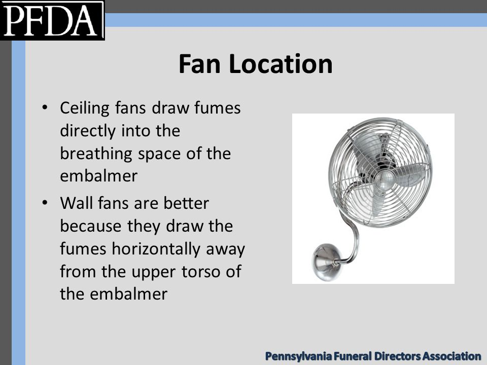 Fan Location Ceiling fans draw fumes directly into the breathing space of the embalmer Wall fans are better because they draw the fumes horizontally away from the upper torso of the embalmer