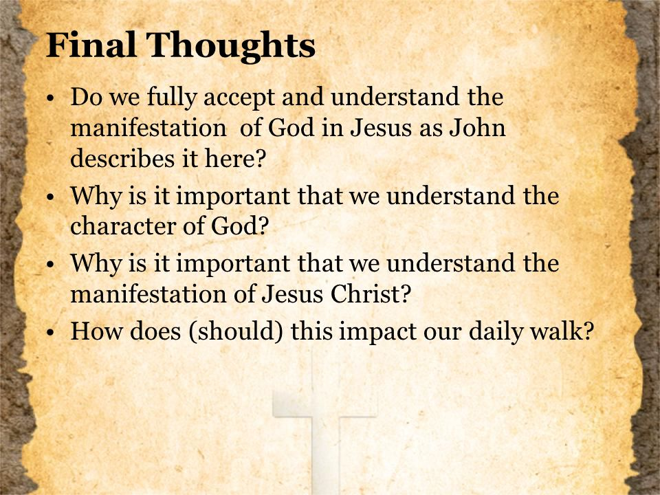 Final Thoughts Do we fully accept and understand the manifestation of God in Jesus as John describes it here.