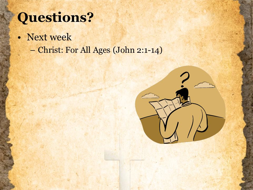 Questions Next week –Christ: For All Ages (John 2:1-14)