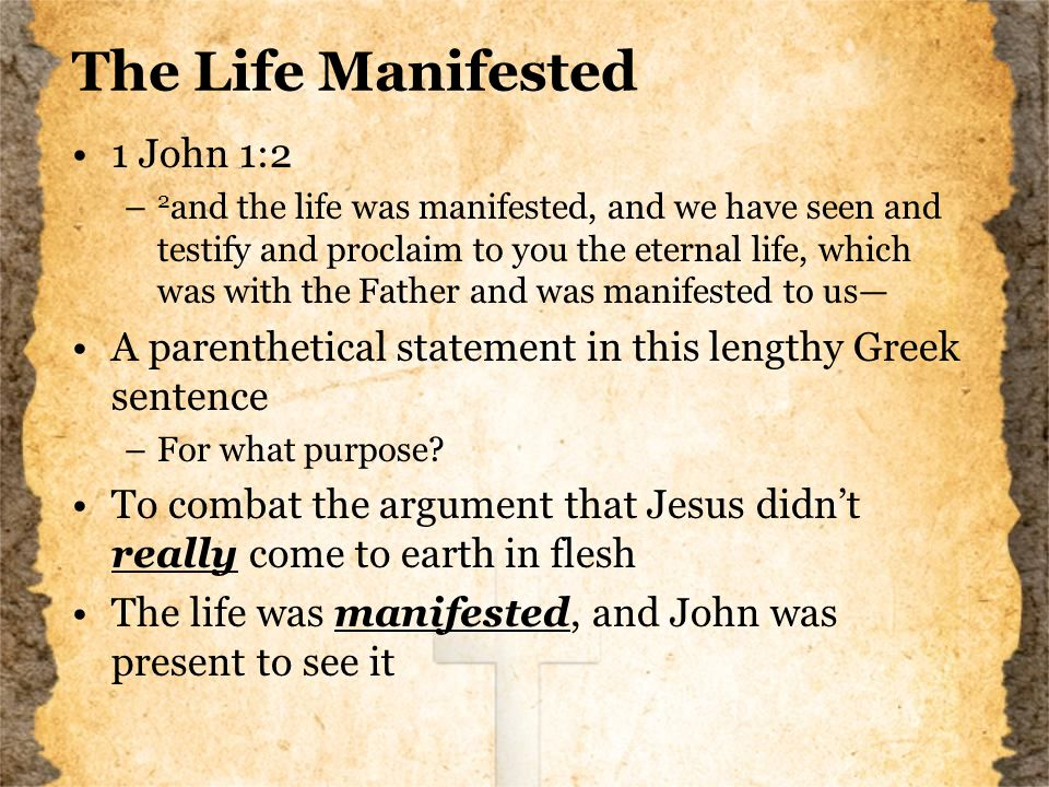 The Life Manifested 1 John 1:2 – 2 and the life was manifested, and we have seen and testify and proclaim to you the eternal life, which was with the Father and was manifested to us— A parenthetical statement in this lengthy Greek sentence –For what purpose.