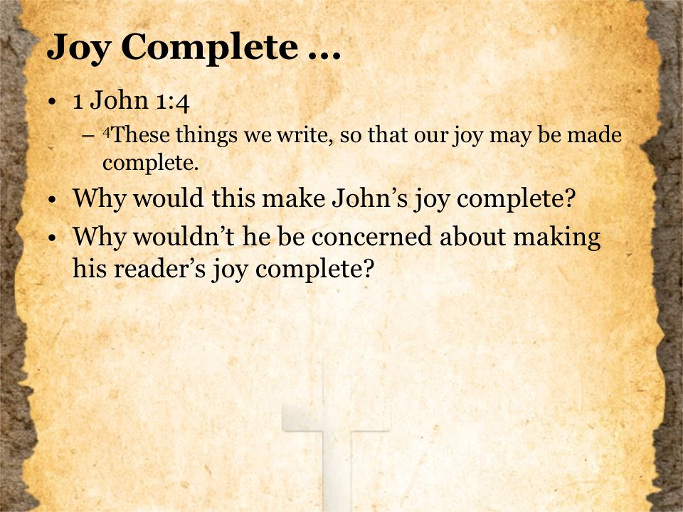Joy Complete... 1 John 1:4 – 4 These things we write, so that our joy may be made complete.
