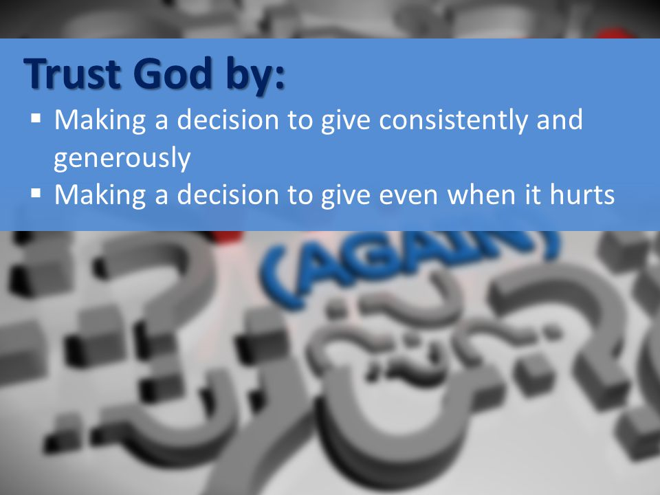 Trust God by:  Making a decision to give consistently and generously  Making a decision to give even when it hurts
