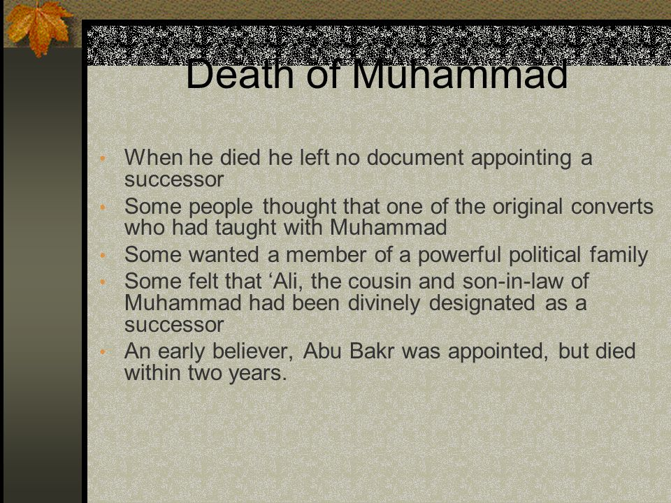 Death of Muhammad When he died he left no document appointing a successor Some people thought that one of the original converts who had taught with Muhammad Some wanted a member of a powerful political family Some felt that 'Ali, the cousin and son-in-law of Muhammad had been divinely designated as a successor An early believer, Abu Bakr was appointed, but died within two years.