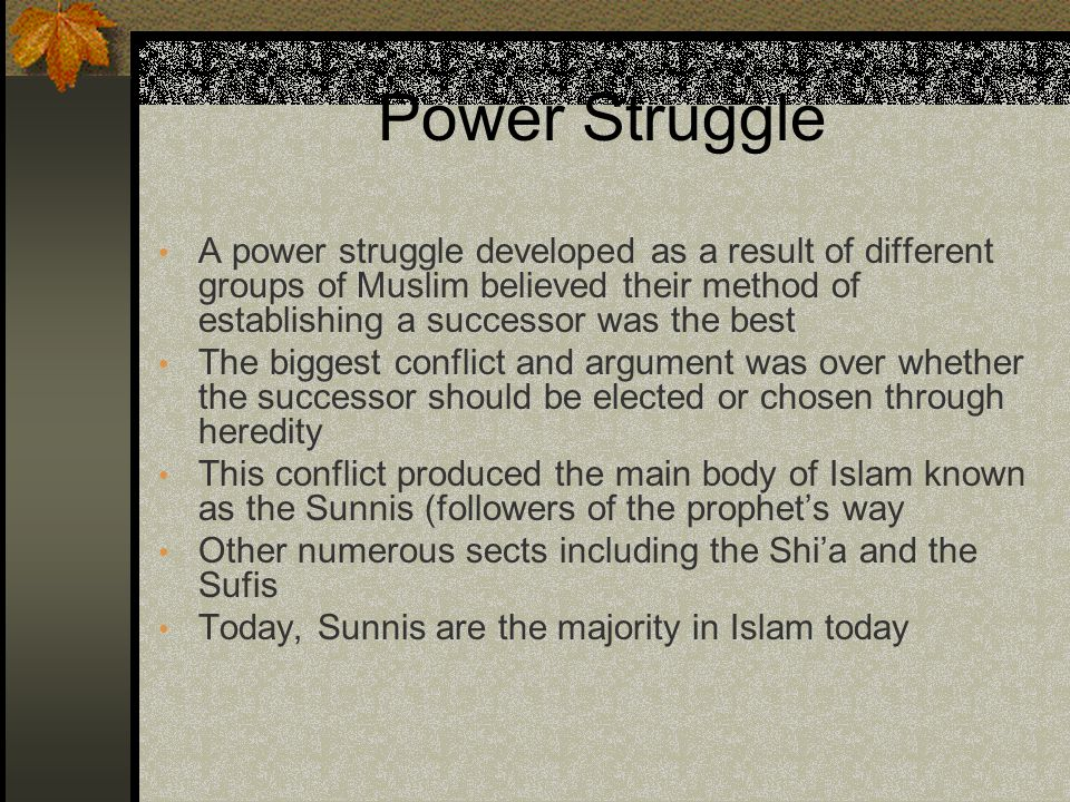 Power Struggle A power struggle developed as a result of different groups of Muslim believed their method of establishing a successor was the best The biggest conflict and argument was over whether the successor should be elected or chosen through heredity This conflict produced the main body of Islam known as the Sunnis (followers of the prophet's way Other numerous sects including the Shi'a and the Sufis Today, Sunnis are the majority in Islam today