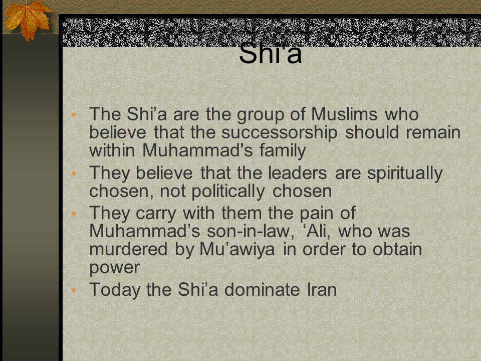 Shi a The Shi'a are the group of Muslims who believe that the successorship should remain within Muhammad s family They believe that the leaders are spiritually chosen, not politically chosen They carry with them the pain of Muhammad's son-in-law, 'Ali, who was murdered by Mu'awiya in order to obtain power Today the Shi'a dominate Iran