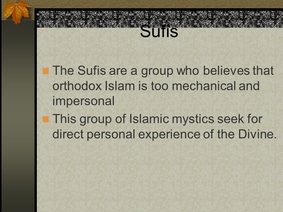 Sufis The Sufis are a group who believes that orthodox Islam is too mechanical and impersonal This group of Islamic mystics seek for direct personal experience of the Divine.