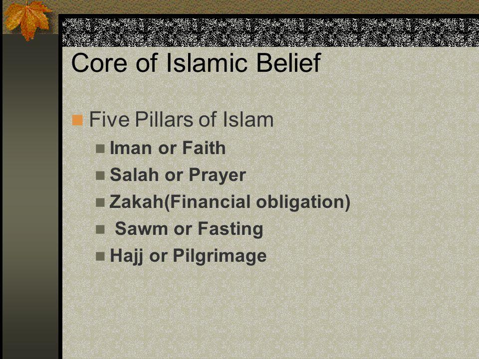 Core of Islamic Belief Five Pillars of Islam Iman or Faith Salah or Prayer Zakah(Financial obligation) Sawm or Fasting Hajj or Pilgrimage