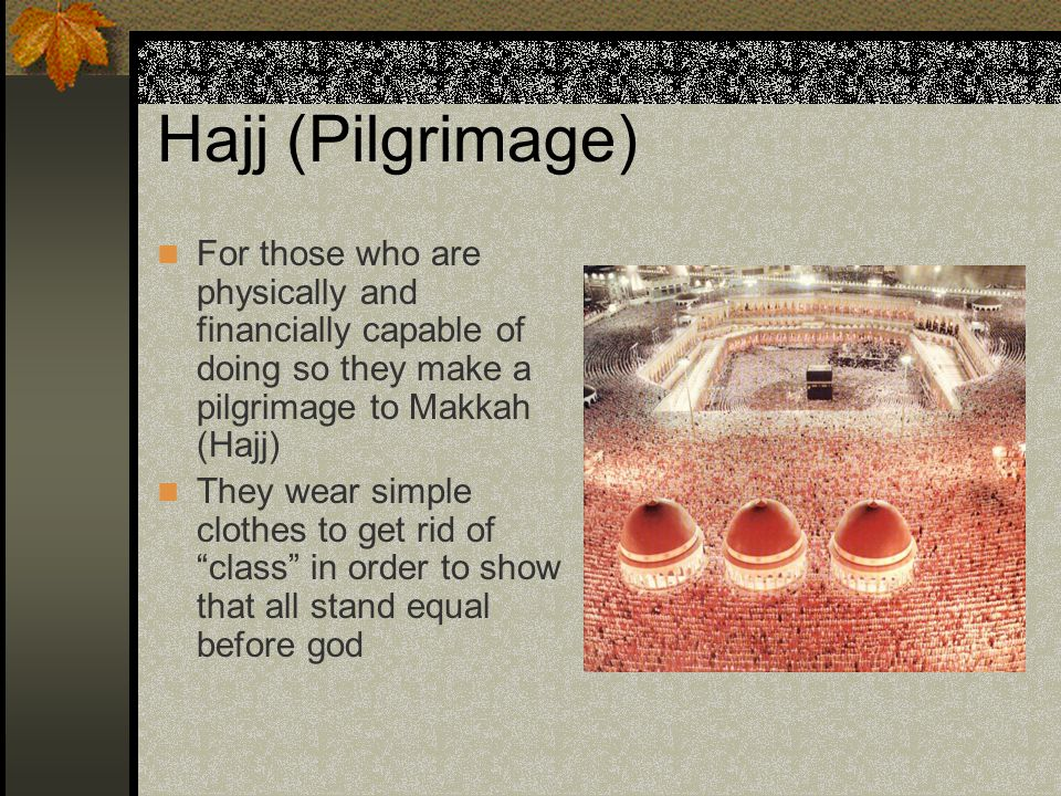 Hajj (Pilgrimage) For those who are physically and financially capable of doing so they make a pilgrimage to Makkah (Hajj) They wear simple clothes to get rid of class in order to show that all stand equal before god