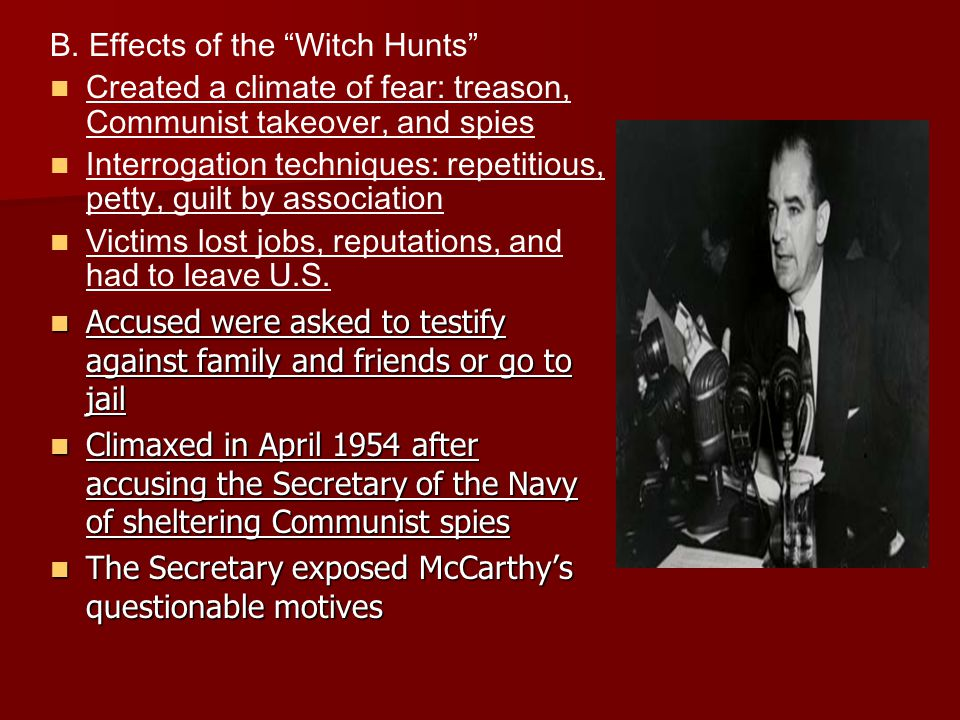 "B. Effects of the ""Witch Hunts"" Created a climate of fear: treason, Communist takeover, and spies Interrogation techniques: repetitious, petty, guilt"