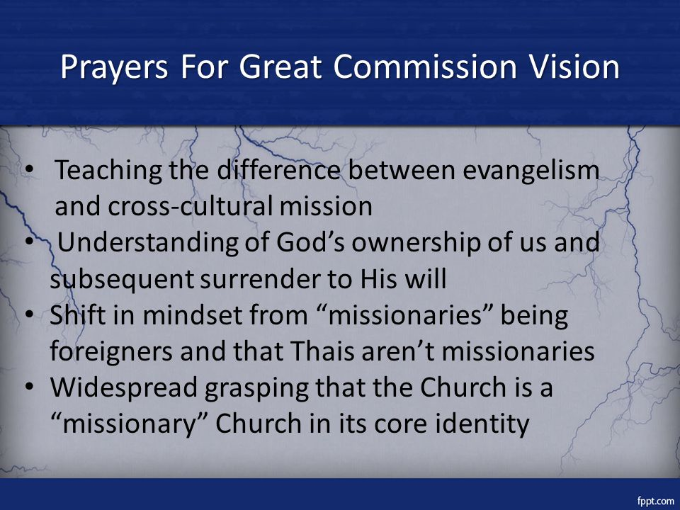 Prayers For Great Commission Vision Teaching the difference between evangelism and cross-cultural mission Understanding of God's ownership of us and subsequent surrender to His will Shift in mindset from missionaries being foreigners and that Thais aren't missionaries Widespread grasping that the Church is a missionary Church in its core identity