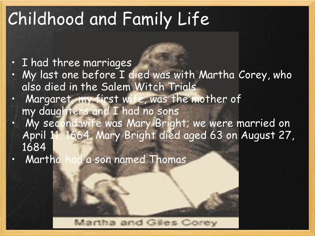 Childhood and Family Life I had three marriages My last one before I died was with Martha Corey, who also died in the Salem Witch Trials Margaret, my first wife, was the mother of my daughters and I had no sons My second wife was Mary Bright; we were married on April 11, 1664.