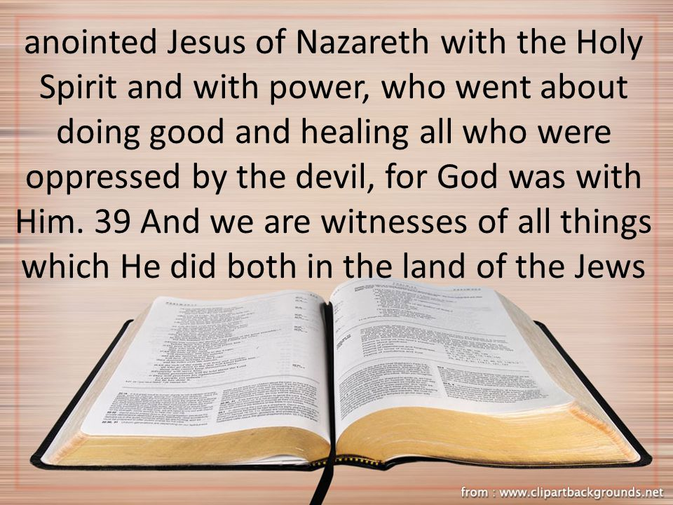 anointed Jesus of Nazareth with the Holy Spirit and with power, who went about doing good and healing all who were oppressed by the devil, for God was
