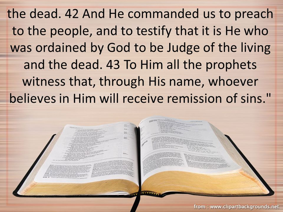 the dead. 42 And He commanded us to preach to the people, and to testify that it is He who was ordained by God to be Judge of the living and the dead.