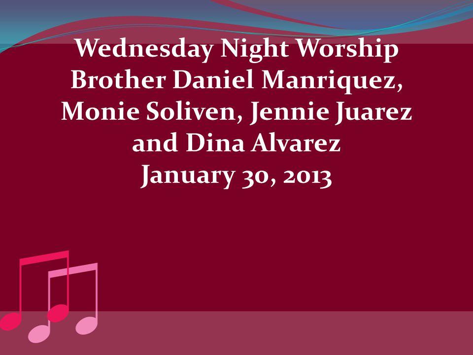 Wednesday Night Worship Brother Daniel Manriquez, Monie Soliven, Jennie Juarez and Dina Alvarez January 30, 2013