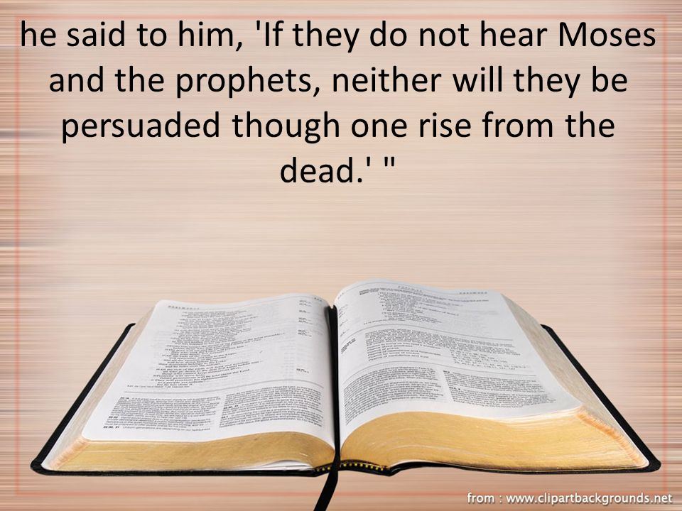 he said to him, 'If they do not hear Moses and the prophets, neither will they be persuaded though one rise from the dead.'