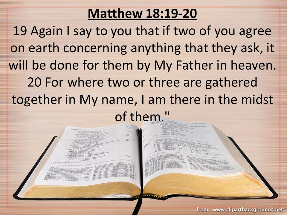 Matthew 18:19-20 19 Again I say to you that if two of you agree on earth concerning anything that they ask, it will be done for them by My Father in h