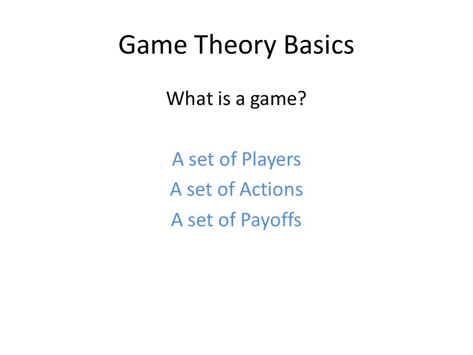 Game Theory Basics What is a game? A set of Players A set of Actions A set of Payoffs