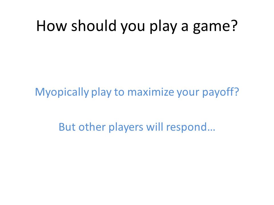 How should you play a game. Myopically play to maximize your payoff.