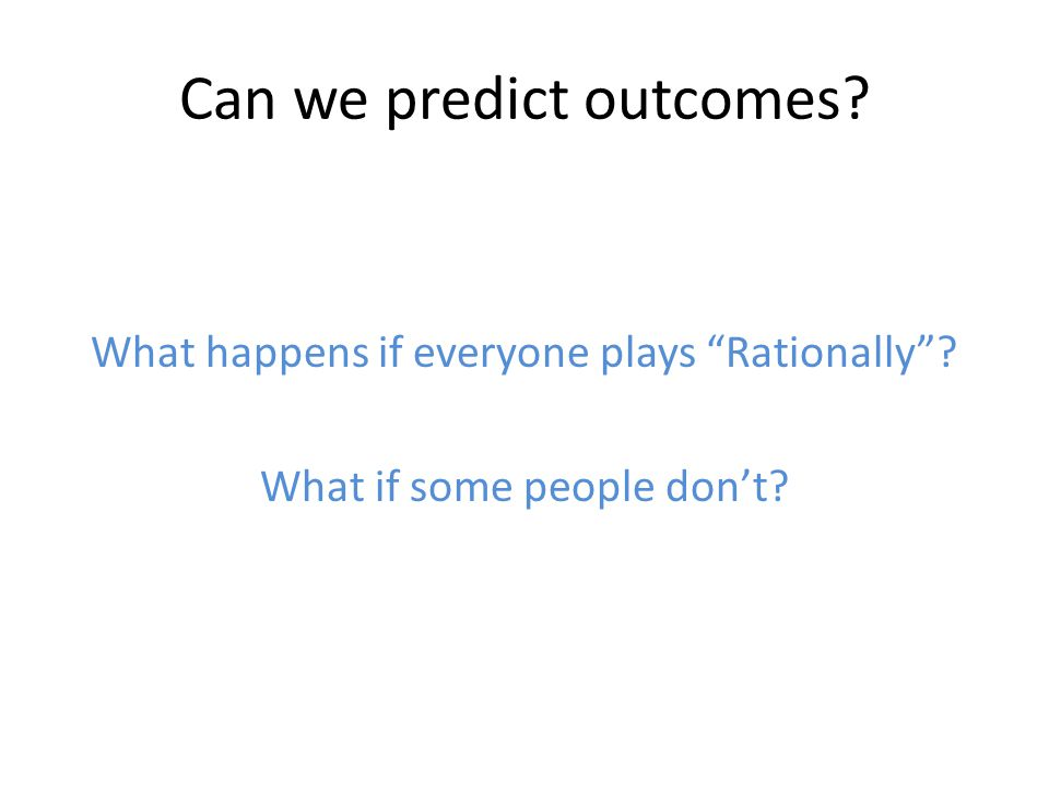 Can we predict outcomes What happens if everyone plays Rationally What if some people don't