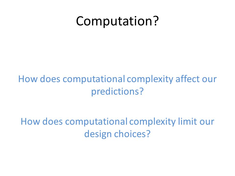 Computation. How does computational complexity affect our predictions.