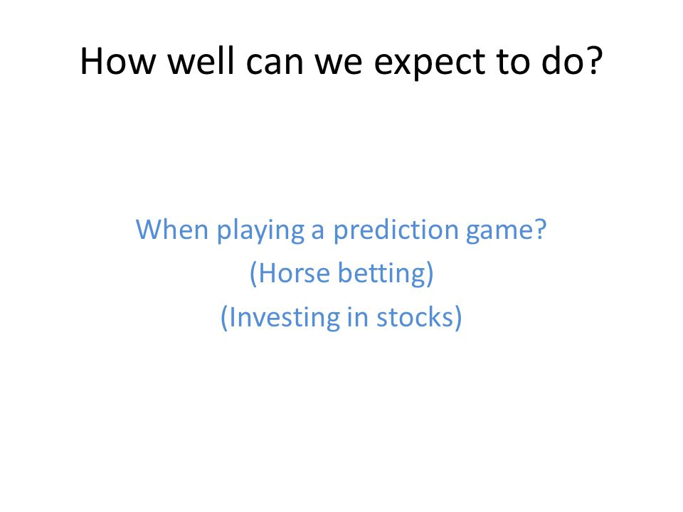 How well can we expect to do? When playing a prediction game? (Horse betting) (Investing in stocks)