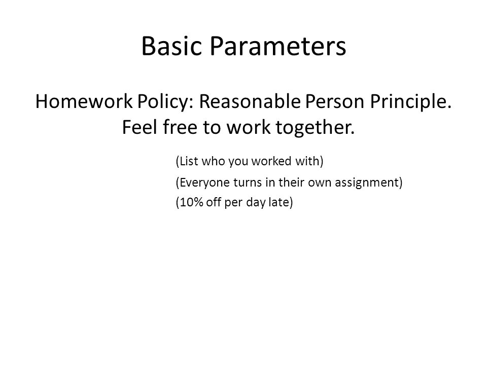 Basic Parameters Homework Policy: Reasonable Person Principle.