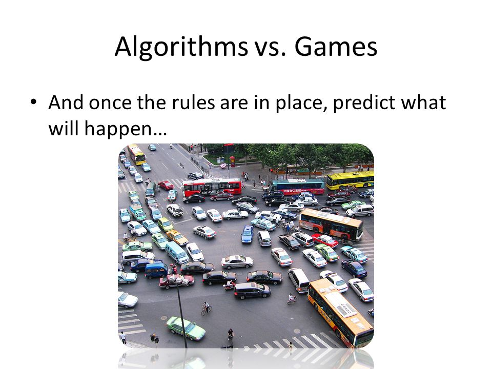 Algorithms vs. Games And once the rules are in place, predict what will happen…