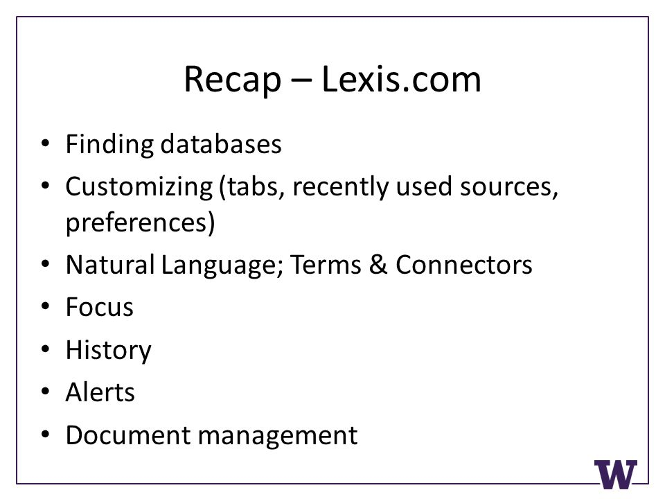 Recap – Lexis.com Finding databases Customizing (tabs, recently used sources, preferences) Natural Language; Terms & Connectors Focus History Alerts Document management