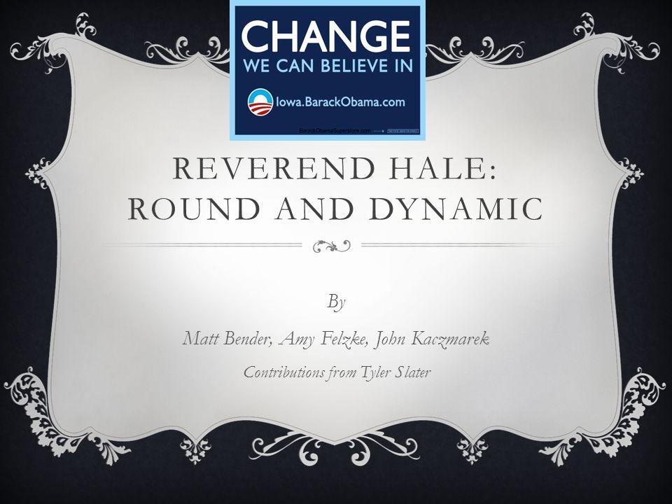 REVEREND HALE: ROUND AND DYNAMIC By Matt Bender, Amy Felzke, John Kaczmarek Contributions from Tyler Slater