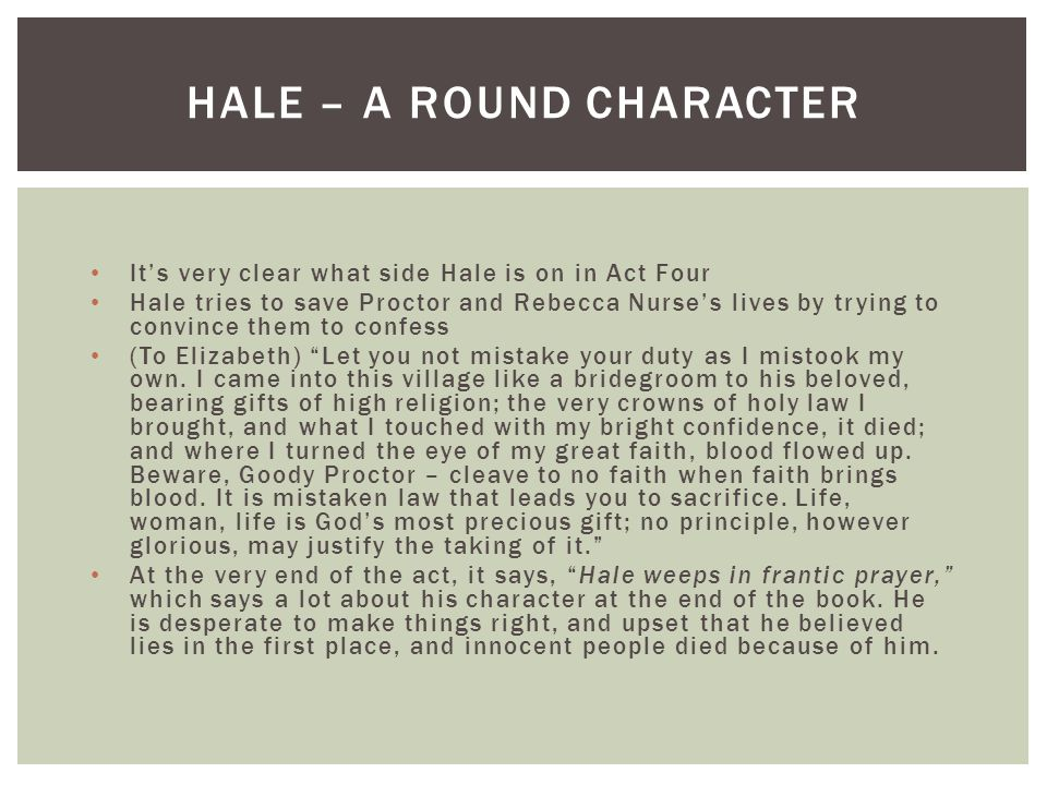 It's very clear what side Hale is on in Act Four Hale tries to save Proctor and Rebecca Nurse's lives by trying to convince them to confess (To Elizab