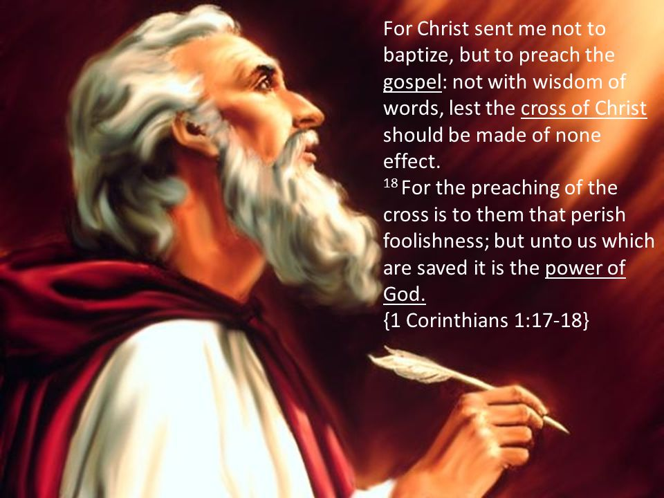 For Christ sent me not to baptize, but to preach the gospel: not with wisdom of words, lest the cross of Christ should be made of none effect. 18 For