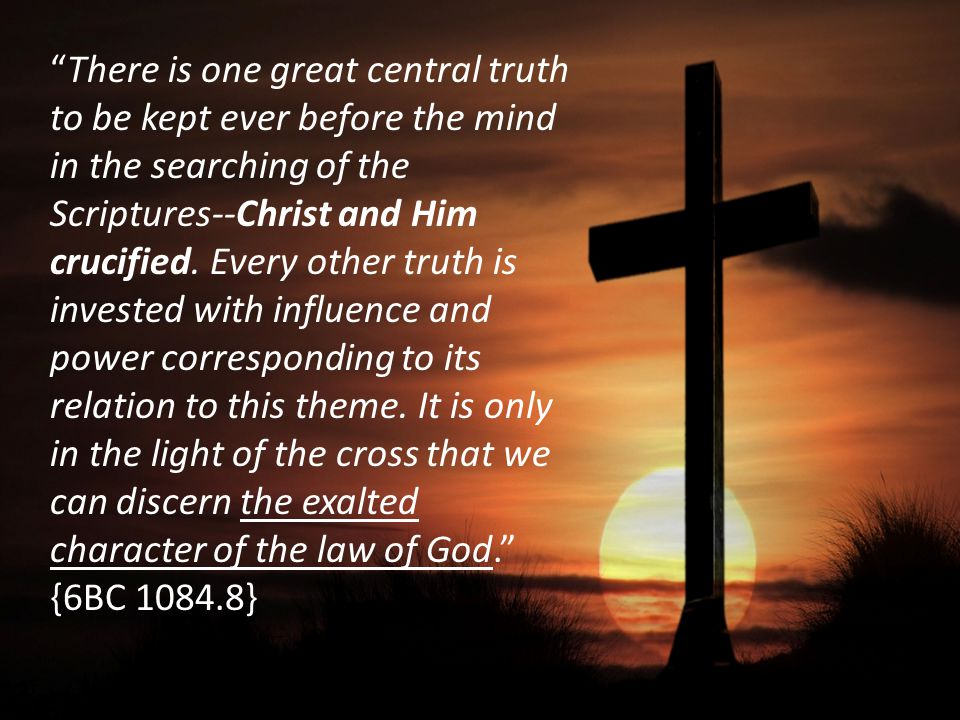 """There is one great central truth to be kept ever before the mind in the searching of the Scriptures--Christ and Him crucified. Every other truth is i"