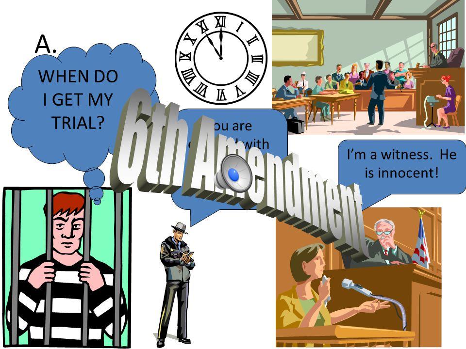 A.WHEN DO I GET MY TRIAL. I'm a witness. He is innocent.